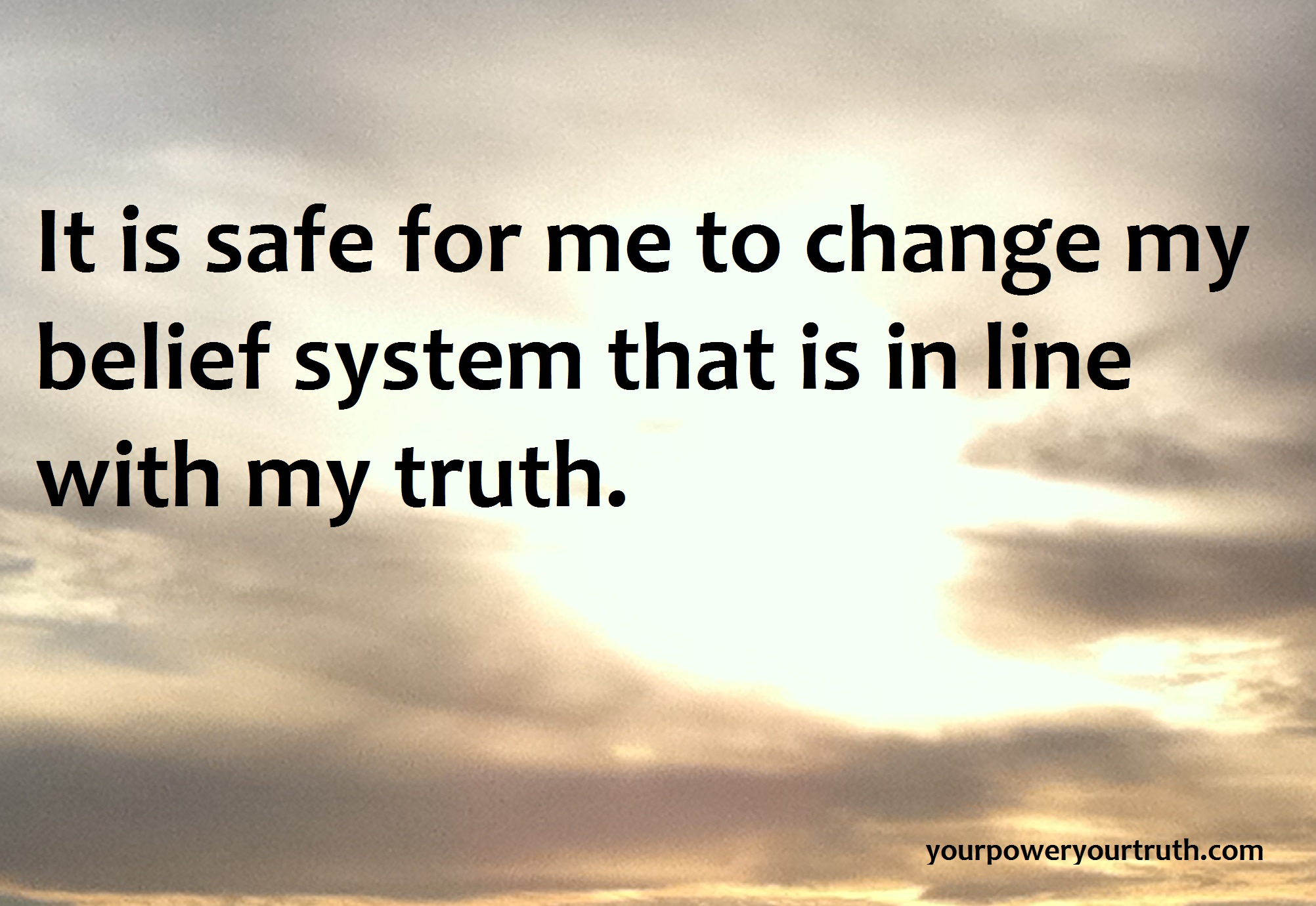 It is safe for me to change my belief system that is inline with my truth.